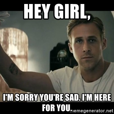 ryan gosling hey girl - Hey girl, I'm sorry you're sad. I'm here for you.