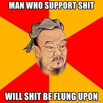 Wise Confucius - Man who support shit Will shit be flung upon