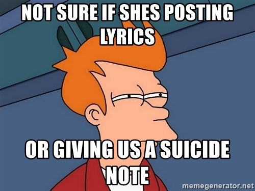 Futurama Fry - Not sure if shes posting lyrics or giving us a suicide note