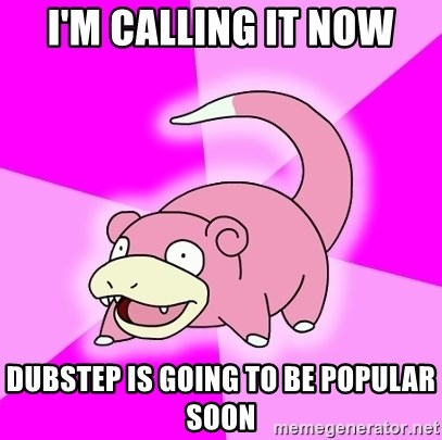 Slowpoke - I'm calling it now Dubstep is going to be popular soon