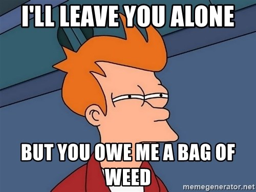 Futurama Fry - i'll leave you alone but you owe me a bag of weed