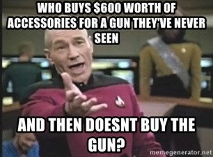 Captain Picard - who buys $600 worth of accessories for a gun they've never seen and then doesnt buy the gun?