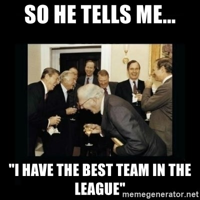 """Rich Men Laughing - so he tells me... """"i have the best team in the league"""""""