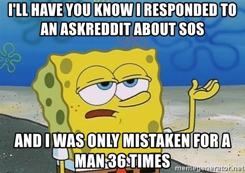 I'll have you know Spongebob - I'll have you know I responded to an AskReddit about SOs And I was only mistaken for a man 36 times