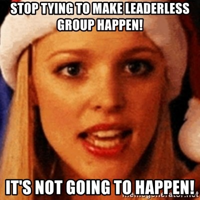 trying to make fetch happen  - STOP TYING TO MAKE LEADERLESS GROUP HAPPEN! IT'S NOT GOING TO HAPPEN!
