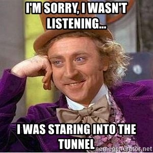 Willy Wonka - I'm sorry, I wasn't listening... I was staring into the tunnel