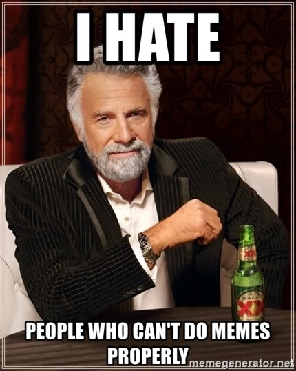 The Most Interesting Man In The World - i hate people who can't do memes properly