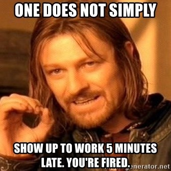 One Does Not Simply - One does not simply  Show up to work 5 minutes late. You're Fired.