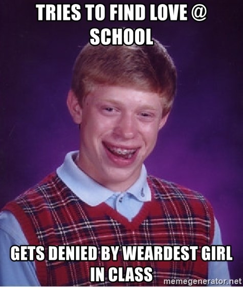 Bad Luck Brian - Tries to find love @ school gets denied by weardest girl in class