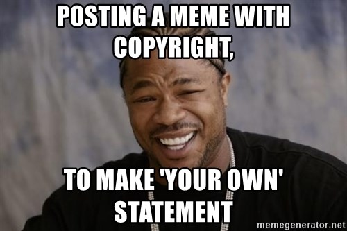xzibit-yo-dawg - POSTING A MEME WITH COPYRIGHT, TO MAKE 'YOur OWN' STATEMENT