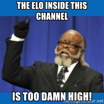 Too damn high - The elo inside this channel is too damn high!