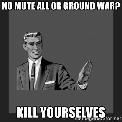 kill yourself guy blank - No Mute all or Ground War? Kill Yourselves