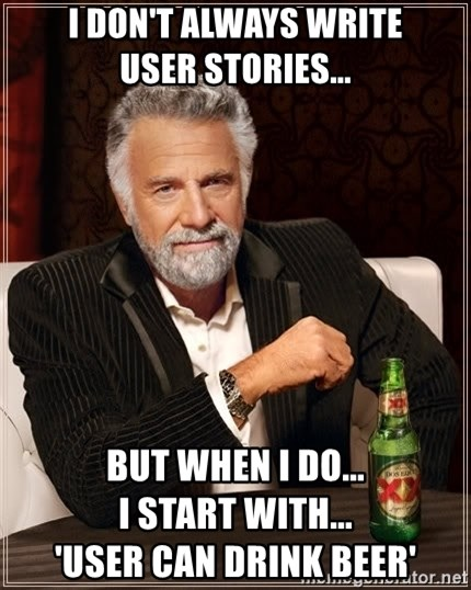 The Most Interesting Man In The World - I don't always Write        User Stories... But when I do...                           I start with...                       'User can drink Beer'