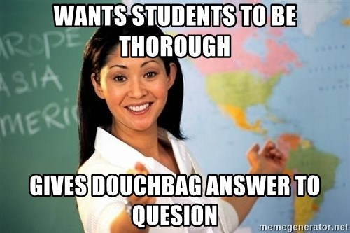 unhelpful teacher - Wants students to be thorough Gives douchbag answer to quesion