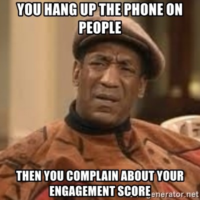 Confused Bill Cosby  - you hang up the phone on people then you complain about your engagement score