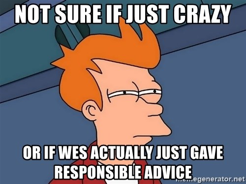 Futurama Fry - not sure if just crazy or if wes actually just gave responsible advice