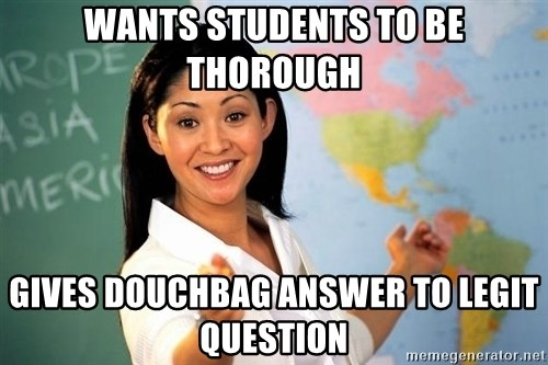 unhelpful teacher - Wants Students to be thorough Gives Douchbag answer to legit question