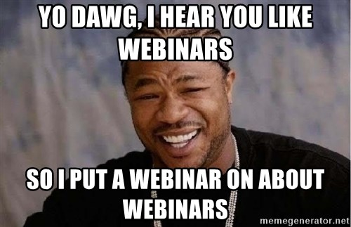 Yo Dawg - Yo dawg, i hear you like webinars so i put a webinar on about webinars
