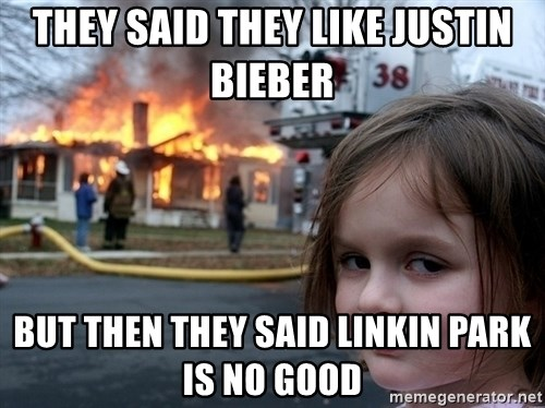 Disaster Girl - they said they like justin bieber  but then they said Linkin park is no good