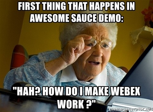 "Internet Grandma Surprise - first thing that happens in awesome sauce demo: ""HAH? how do i make webex work ?"""
