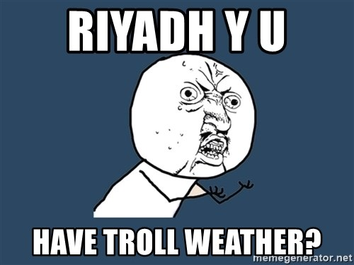 Y U No - Riyadh Y U  Have troll weather?