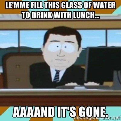 And it's gone - le'mme fill this glass of water to drink with lunch... aaaand it's gone.