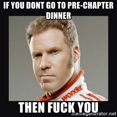 ricky bobby  - If you dont go to pre-chapter dinner Then fuck you