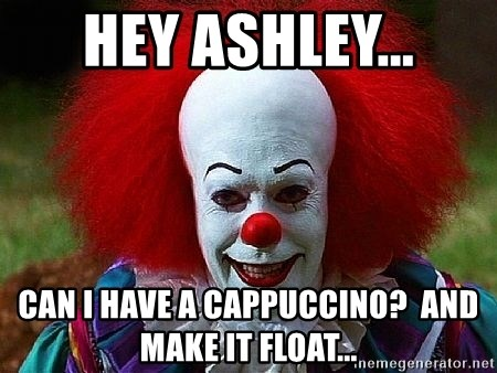 Pennywise the Clown - Hey Ashley... Can I have a cappuccino?  And make it float...