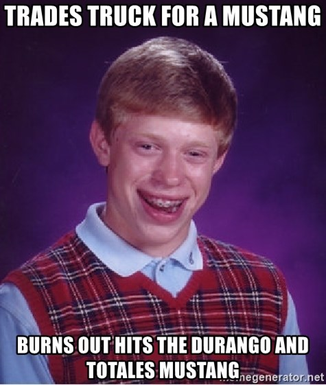 Bad Luck Brian - TRADES TRUCK FOR A MUSTANG  BURNS OUT HITS THE DURANGO AND TOTALES MUSTANG