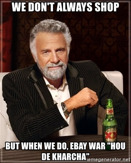 """The Most Interesting Man In The World - We don't always shop But when we do, Ebay war """"hou de kharcha"""""""