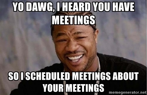 Yo Dawg - Yo Dawg, I heard you have meetings so I scheduled meetings about your meetings