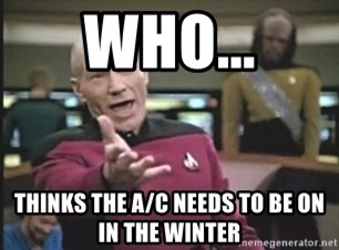 Picard Wtf - WHO... THINKS THE A/C NEEDS TO BE ON IN THE WINTER
