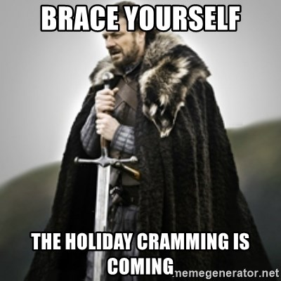 Brace yourselves. - Brace Yourself the holiday cramming is coming
