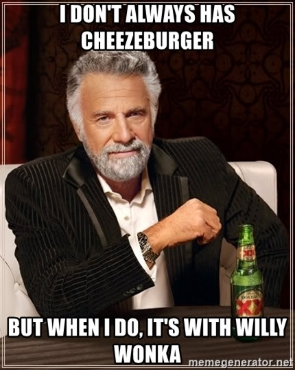 The Most Interesting Man In The World - I DON'T ALWAYS HAS CHEEZEBURGER BUT WHEN I DO, IT'S WITH WILLY WONKA