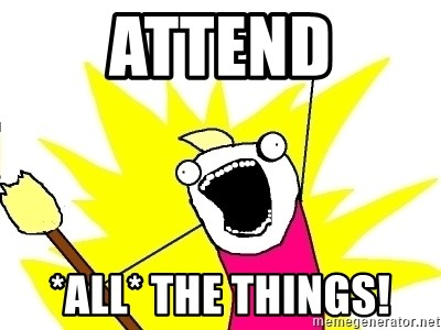 X ALL THE THINGS - Attend *ALL* THE THINGS!