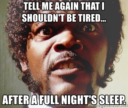 Mad Samuel L Jackson - TELL ME AGAIN THAT I SHOULDN'T BE TIRED... AFTER A FULL NIGHT'S SLEEP.
