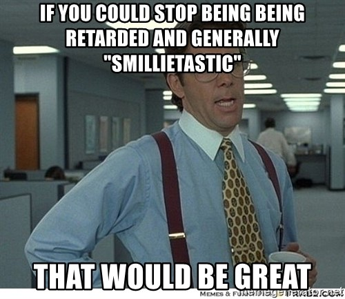 "That would be great - If you could stop being being retarded and generally ""Smillietastic"" That would be great"