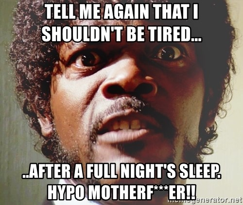 Mad Samuel L Jackson - TELL ME AGAIN THAT I SHOULDN'T BE TIRED... ..AFTER A FULL NIGHT'S SLEEP. HYPO MOTHERF***ER!!