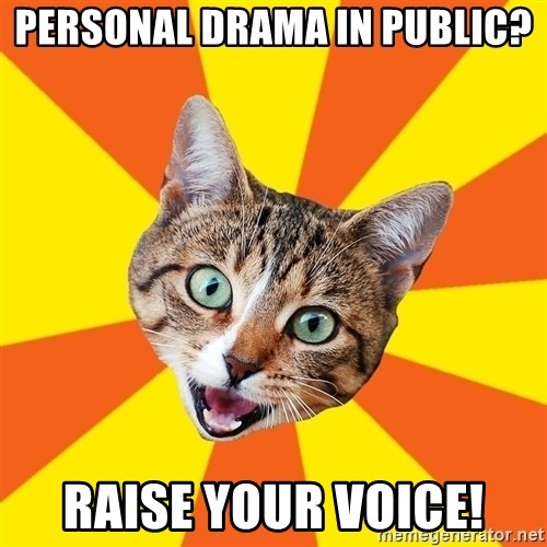 Bad Advice Cat - personal drama in public? raise your voice!