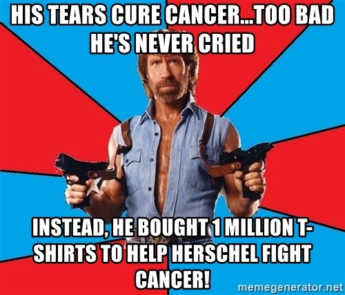 Chuck Norris  - his tears cure cancer...too bad he's never cried instead, he bought 1 million t-shirts to help herschel fight cancer!