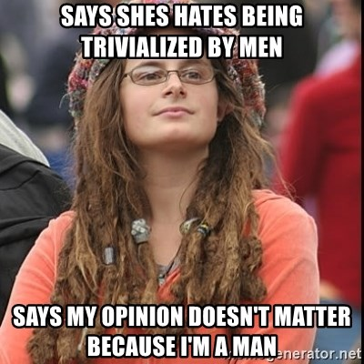 College Liberal - Says shes hates being trivialized by men Says my opinion doesn't matter because I'm a man