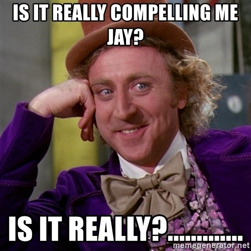 Willy Wonka - Is it really compelling me jay? Is it really?.............