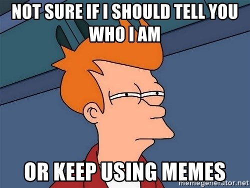 Futurama Fry - not sure if i should tell you who i am or keep using memes