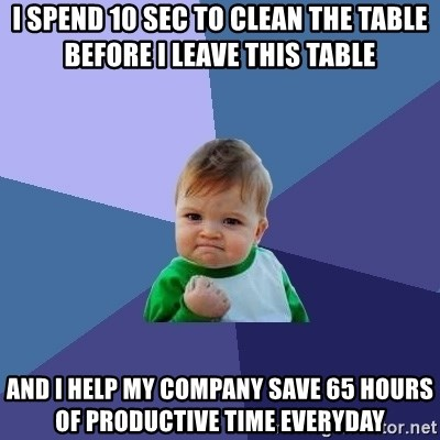 Success Kid - i spend 10 sec to clean the table before i leave this table and i help my company save 65 hours of productive time everyday