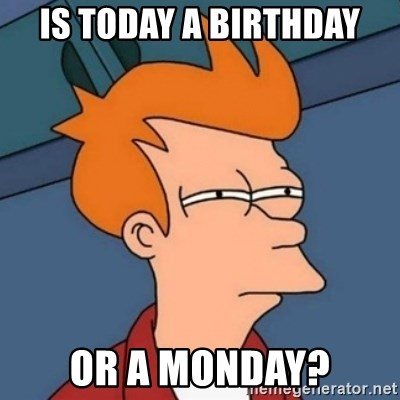Not sure if troll - is today a birthday or a monday?