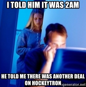 Internet Husband - I told him it was 2am he told me there was another deal on hockeytron