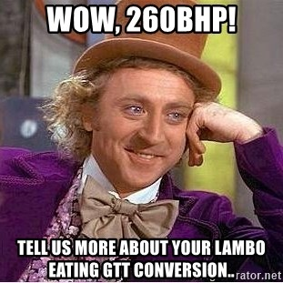 Willy Wonka - WOW, 260bhp! Tell us more about your lambo eating gtt conversion..