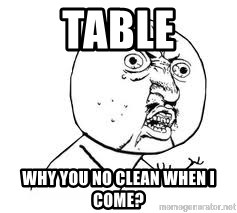 Y U SO - Table Why you no clean when i come?