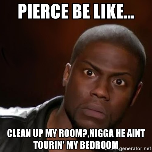 kevin hart nigga - Pierce Be Like... Clean up my room?,Nigga he aint tourin' my bedroom
