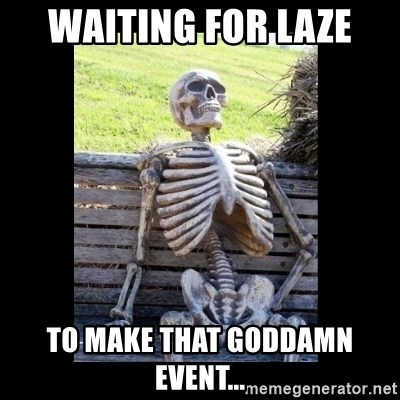 Still Waiting - Waiting for LAZE to make that goddamn event...